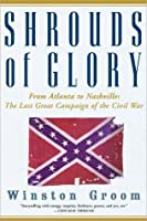 Shrouds of Glory: From Atlanta to Nashville: The Last Great Campaign of the Civil War