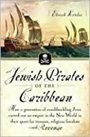 Jewish Pirates Of The Caribbean: How A Generation Of Swashbuckling Jews Carved Out An Empire In The New World In Their Quest For Treasure, Religious Freedom  And Revenge
