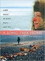 A Long Trek Home: 4000 Miles by Boot, Raft and Ski