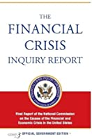 The Financial Crisis Inquiry Report, Authorized Edition: Final Report of the National Commission on the Causes of the Financial and Economic Crisis in the United States