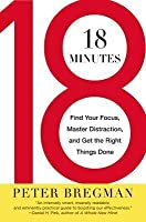 18 Minutes: Find Your Focus, Master Distraction, and Get the Right Things Done