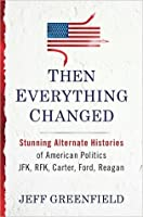 Then Everything Changed: Stunning Alternate Histories of American Politics JFK, RFK, Carter, Ford, Reagan