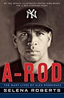 A Rod The Many Lives Of Alex Rodriguez By Selena Roberts border=