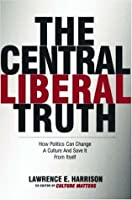 The Central Liberal Truth: How Politics Can Change a Culture and Save It from Itself
