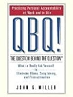 QBQ! The Question Behind the Question: Practicing Personal Accountability in Work and in Life
