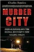 Murder City: Ciudad Juárez and the Global Economy's New Killing Fields