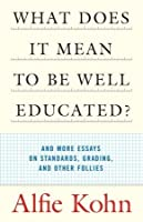 What Does It Mean to Be Well-Educated? and Other Essays on Standards, Grading, and Other Follies