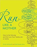 Run Like a Mother: How to Get Moving and Not Lose Your Job, Family, or Sanity