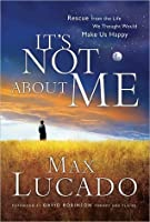 It's Not About Me: Rescue From the Life We Thought Would Make Us Happy (Lucado, Max)