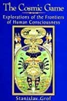 The Cosmic Game: Explorations of the Frontiers of Human Consciousness (Suny Series in Transpersonal and Humanistic Psychology)