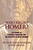 Who Killed Homer: The Demise of Classical Education & the Recovery of Greek Wisdom
