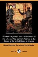 Walker's Appeal, with a Brief Sketch of His Life, and Also Garnet's Address to the Slaves of the United States of America (Dodo Press)
