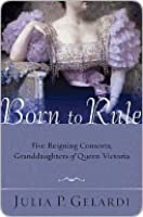 Born to Rule: Five Reigning Consorts, Granddaughters of Queen Victoria
