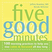 Five Good Minutes: 100 Morning Practices to Help You Stay Calm and Focused All Day Long: One Hundred Morning Practices to Help You Stay Calm and Focused All Day Long (The Five Good Minutes Series)