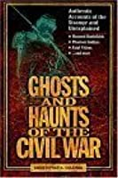 Ghosts and Haunts of the Civil War: Authentic Accounts of the Strange and Unexplained