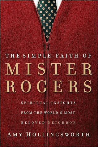The Simple Faith Of Mr Rogers Spiritual Insights From The World S Most Beloved Neighbor By Amy Hollingsworth