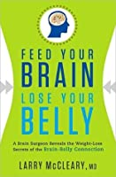 Feed Your Brain, Lose Your Belly: A Brain Surgeon Reveals the Weight-Loss Secrets of the Brain-Belly Connection