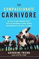 The Compassionate Carnivore (or, How to Keep Animals Happy, Save Old Macdonald's Farm, Reduce Your Hoofprint, and Still Eat Meat)