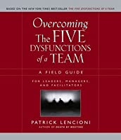 Overcoming the Five Dysfunctions of a Team: A Field Guide for Leaders, Managers, and Facilitators (Lencioni)