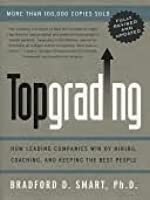 Topgrading: How Leading Companies Win by Hiring, Coaching, and Keeping the Best People, Revised and Updated Edition