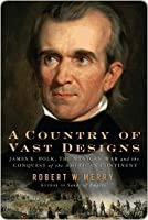 A Country of Vast Designs: James K. Polk, the Mexican War and the Conquest of the American Continent