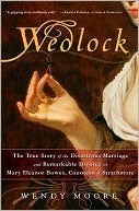 Wedlock The True Story of the Disastrous Marriage and Remarkable Divorce of Mary Eleanor Bowes, Countess of Strathmore