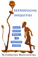 Reproducing Inequities: Poverty and the Politics of Population in Haiti (Studies in Medical Anthropology)