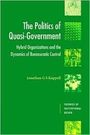 The Politics of Quasi-Government: Hybrid Organizations and the Dynamics of Bureaucratic Control