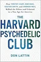 The Harvard Psychedelic Club: How Timothy Leary, Ram Dass, Huston Smith, and Andrew Weil Killed the Fifties and Ushered in a New Age for America
