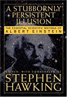 A Stubbornly Persistent Illusion: The Essential Scientific Works of Albert Einstein