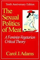 The Sexual Politics of Meat: A Feminist-vegetarian Critical Theory, 20th Anniversary Edition