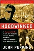 Hoodwinked: An Economic Hit Man Reveals Why the World Financial Markets Imploded & What We Need to Do to Remake Them