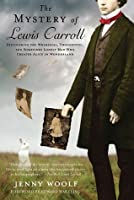"""The Mystery of Lewis Carroll: Discovering the Whimsical, Thoughtful and, Sometimes, Lonely Man Who Created """"Alice in Wonderland"""""""