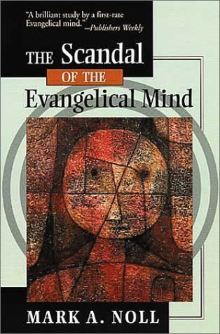 The Scandal of the Evangelical Mind by Mark A  Noll