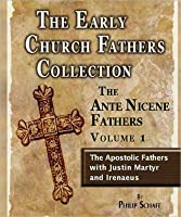 Early Church Fathers - Ante Nicene Fathers Vol 1-Justin Martyr & Irenaeus