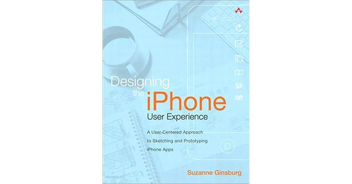 Designing The Iphone User Experience A User Centered Approach To Sketching And Prototyping Iphone Apps By Suzanne Ginsburg