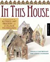 In This House: A Collection of Altered Art Imagery and Collage Techniques