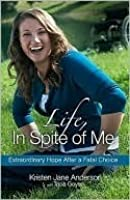 Life, In Spite of Me: Extraordinary Hope After a Fatal Choice