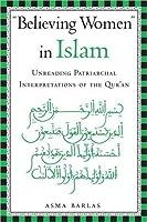 Believing Women in Islam: Unreading Patriarchal Interpretations of the Quran: Unreading Patriarchal Interpretations of the Qur'an
