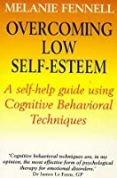 Overcoming Low Self Esteem: A Self Help Guide To Using Cognitive Behavioral Techniques