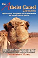 The Atheist Camel Chronicles: Debate Themes & Arguments for the Non-Believer (and those who think they might be)