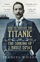 How to Survive the Titanic, Or, the Sinking of J. Bruce Ismay