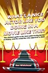 What's A Nice Actor Like You Doing In A Movie Like This?: The Ultimate Guide to the Most Embarrassing Movies in History, and the Celebrities Who Appeared In Them