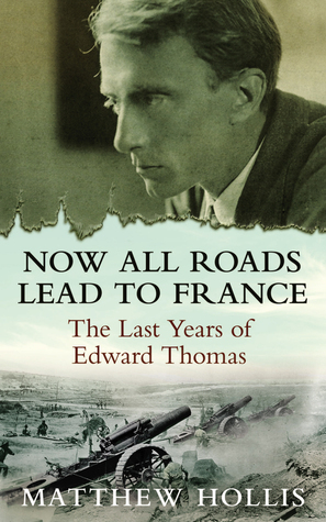 Now All Roads Lead to France The Last Years of Edward Thomas