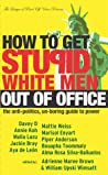 How to Get Stupid White Men Out of Office: The Anti-Politics, Un-Boring Guide to Power