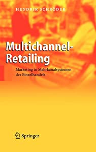 Multichannel Retailing: Marketing In Mehrkanalsystemen Des Einzelhandels