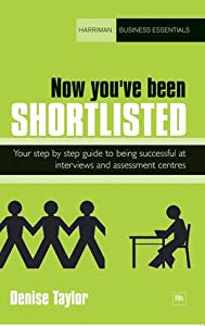 Now you've been shortlisted: Step by step, your guide to being successful at interviews and assessment centres