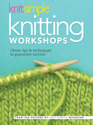 Knit Simple Knitting Workshops by Editors of Knit Simple maga...