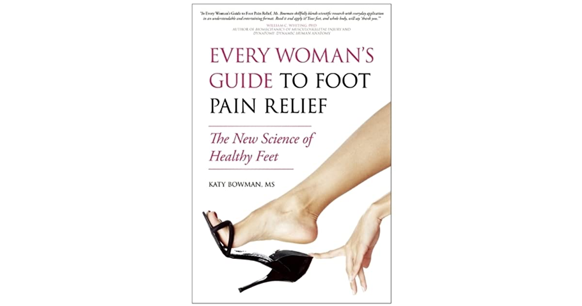 Every Woman\'s Guide to Foot Pain Relief: The New Science of Healthy ...