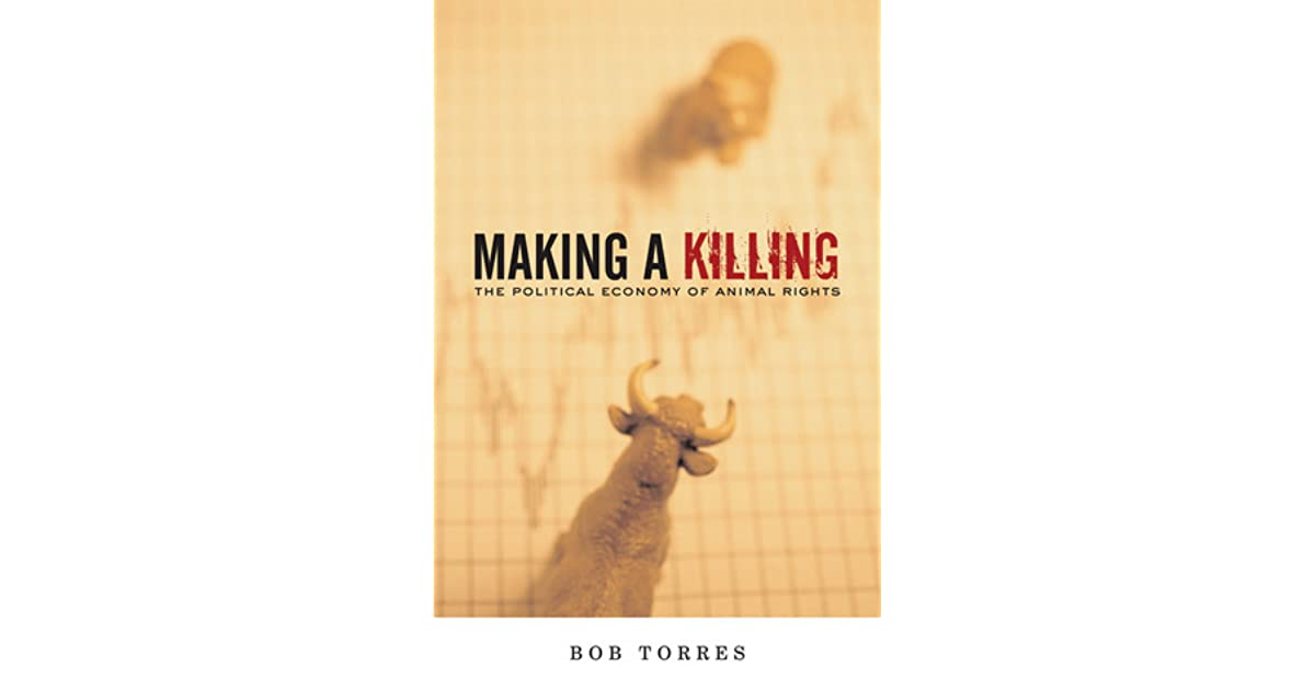 Making A Killing The Political Economy Of Animal Rights By Bob Torres